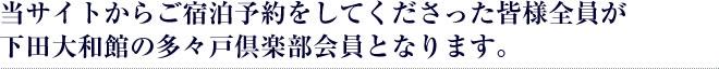 当サイトからご宿泊予約をしてくださった皆様全員が下田大和館の多々戸倶楽部会員となります。